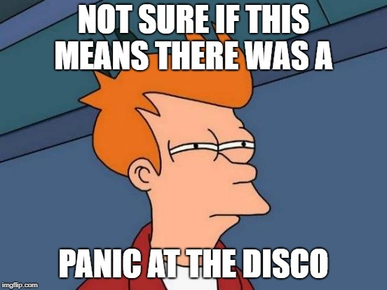 Futurama Fry Meme | NOT SURE IF THIS MEANS THERE WAS A PANIC AT THE DISCO | image tagged in memes,futurama fry | made w/ Imgflip meme maker