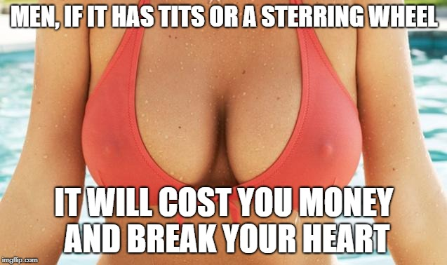 MEN, IF IT HAS TITS OR A STERRING WHEEL IT WILL COST YOU MONEY AND BREAK YOUR HEART | image tagged in tits | made w/ Imgflip meme maker