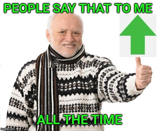Upvote Harold | PEOPLE SAY THAT TO ME ALL THE TIME | image tagged in upvote harold | made w/ Imgflip meme maker