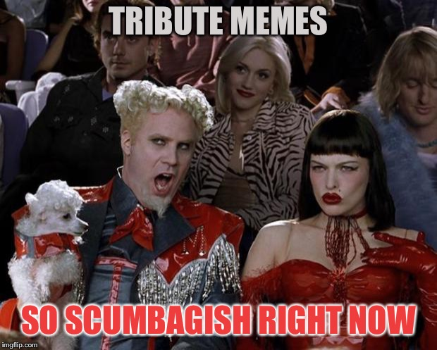 Mugatu So Hot Right Now Meme | TRIBUTE MEMES SO SCUMBAGISH RIGHT NOW | image tagged in memes,mugatu so hot right now | made w/ Imgflip meme maker