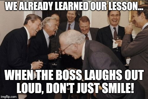 Laughing Men In Suits Meme | WE ALREADY LEARNED OUR LESSON... WHEN THE BOSS LAUGHS OUT LOUD, DON'T JUST SMILE! | image tagged in memes,laughing men in suits | made w/ Imgflip meme maker