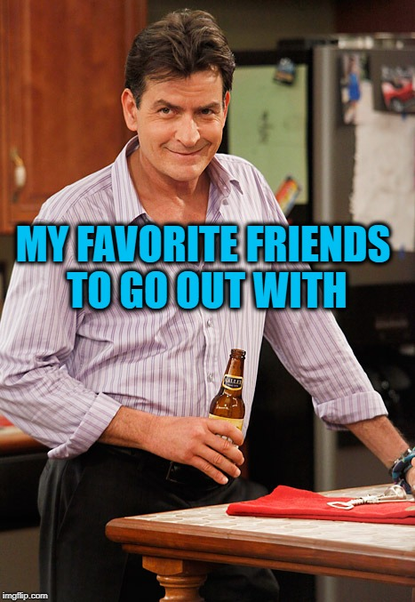 drunk | MY FAVORITE FRIENDS TO GO OUT WITH | image tagged in drunk | made w/ Imgflip meme maker