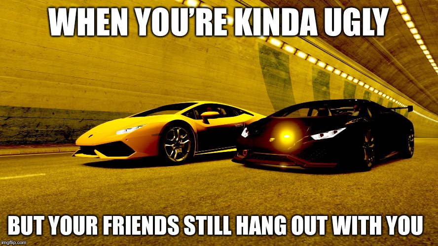 WHEN YOU'RE KINDA UGLY BUT YOUR FRIENDS STILL HANG OUT WITH YOU | image tagged in 2 huracans | made w/ Imgflip meme maker