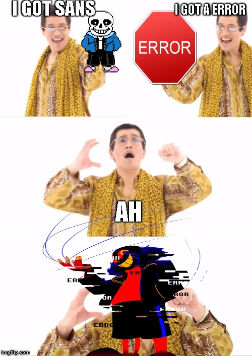 PPAP | I GOT SANS I GOT A ERROR AH | image tagged in memes,ppap,sans,error | made w/ Imgflip meme maker
