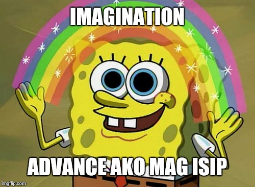 Imagination Spongebob Meme | IMAGINATION ADVANCE AKO MAG ISIP | image tagged in memes,imagination spongebob | made w/ Imgflip meme maker