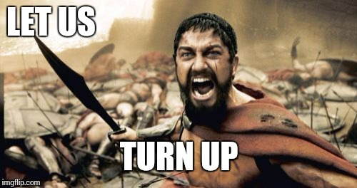 Sparta Leonidas Meme | LET US TURN UP | image tagged in memes,sparta leonidas | made w/ Imgflip meme maker