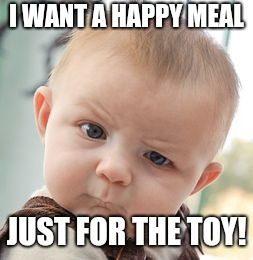 Skeptical Baby Meme | I WANT A HAPPY MEAL JUST FOR THE TOY! | image tagged in memes,skeptical baby | made w/ Imgflip meme maker