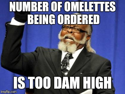 Too Damn High Meme | NUMBER OF OMELETTES BEING ORDERED IS TOO DAM HIGH | image tagged in memes,too damn high | made w/ Imgflip meme maker