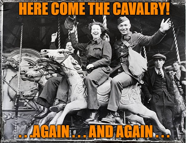 HERE COME THE CAVALRY! . . .AGAIN . . . AND AGAIN . . . | made w/ Imgflip meme maker