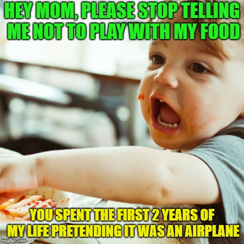 Food is for fun..... | HEY MOM, PLEASE STOP TELLING ME NOT TO PLAY WITH MY FOOD YOU SPENT THE FIRST 2 YEARS OF MY LIFE PRETENDING IT WAS AN AIRPLANE | image tagged in memes,funny,food,play,airplane | made w/ Imgflip meme maker