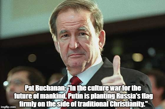"""Pat Buchanan: """"In the culture war for the future of mankind, Putin is planting Russia's flag firmly on the side of traditional Christianity.   made w/ Imgflip meme maker"""