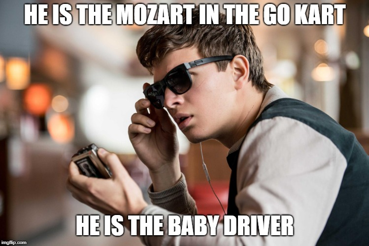 HE IS THE MOZART IN THE GO KART HE IS THE BABY DRIVER | image tagged in baby driver | made w/ Imgflip meme maker