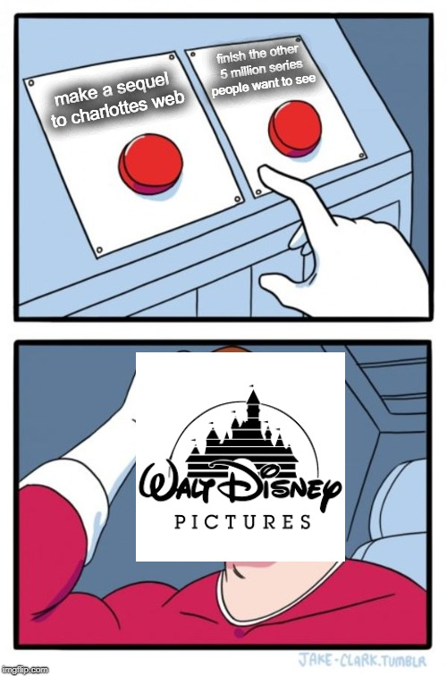 what disney was thinking when they made sequels | make a sequel to charlottes web finish the other 5 million series people want to see | image tagged in memes,two buttons,disney,charlottes web,sequels,funny | made w/ Imgflip meme maker