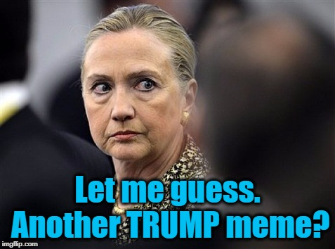 upset hillary | Let me guess. Another TRUMP meme? | image tagged in upset hillary | made w/ Imgflip meme maker