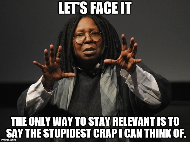 Whoopi Goldberg Crazy | LET'S FACE IT THE ONLY WAY TO STAY RELEVANT IS TO SAY THE STUPIDEST CRAP I CAN THINK OF. | image tagged in whoopi goldberg crazy | made w/ Imgflip meme maker