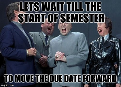 Laughing Villains Meme | LETS WAIT TILL THE START OF SEMESTER TO MOVE THE DUE DATE FORWARD | image tagged in memes,laughing villains | made w/ Imgflip meme maker