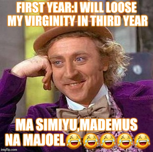 Creepy Condescending Wonka Meme | FIRST YEAR:I WILL LOOSE MY VIRGINITY IN THIRD YEAR MA SIMIYU,MADEMUS NA MAJOEL | image tagged in memes,creepy condescending wonka | made w/ Imgflip meme maker