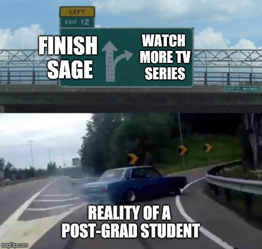 Left Exit 12 Off Ramp Meme | FINISH SAGE WATCH MORE TV SERIES REALITY OF A POST-GRAD STUDENT | image tagged in memes,left exit 12 off ramp | made w/ Imgflip meme maker