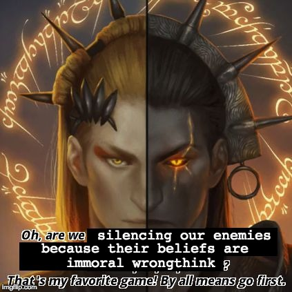 silencing our enemies because their beliefs are immoral wrongthink | image tagged in sauron's favorite game | made w/ Imgflip meme maker