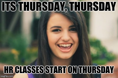Rebecca Black Meme | ITS THURSDAY, THURSDAY HR CLASSES START ON THURSDAY | image tagged in memes,rebecca black | made w/ Imgflip meme maker