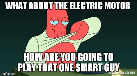 Zoidberg  | WHAT ABOUT THE ELECTRIC MOTOR HOW ARE YOU GOING TO PLAY THAT ONE SMART GUY | image tagged in zoidberg | made w/ Imgflip meme maker