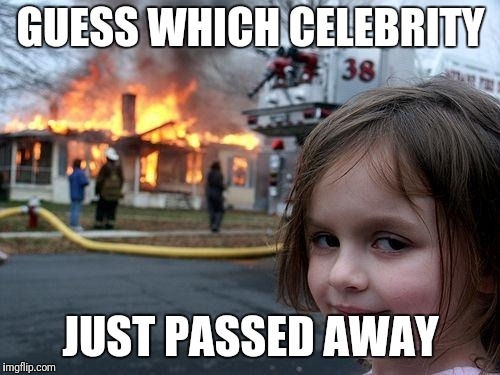 Disaster Girl Meme | GUESS WHICH CELEBRITY JUST PASSED AWAY | image tagged in memes,disaster girl | made w/ Imgflip meme maker
