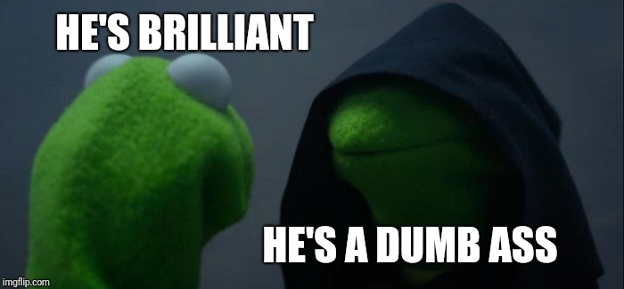 Evil Kermit Meme | HE'S BRILLIANT HE'S A DUMB ASS | image tagged in memes,evil kermit | made w/ Imgflip meme maker
