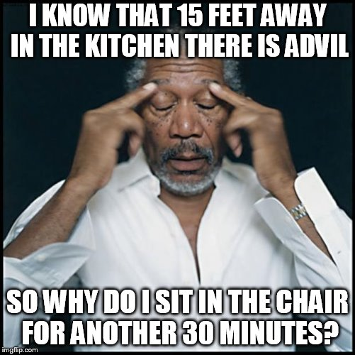 Headache | I KNOW THAT 15 FEET AWAY IN THE KITCHEN THERE IS ADVIL SO WHY DO I SIT IN THE CHAIR FOR ANOTHER 30 MINUTES? | image tagged in morgan freeman headache | made w/ Imgflip meme maker