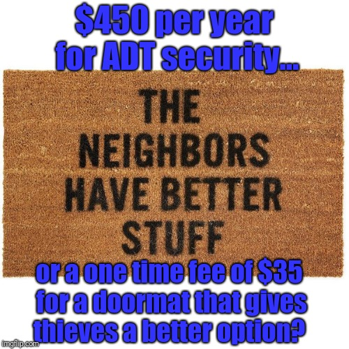 Cheap home security  | $450 per year for ADT security... or a one time fee of $35 for a doormat that gives thieves a better option? | image tagged in security,protection,thieves,crook | made w/ Imgflip meme maker