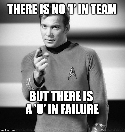 THERE IS NO 'I' IN TEAM BUT THERE IS A 'U' IN FAILURE | image tagged in kirk pointing | made w/ Imgflip meme maker