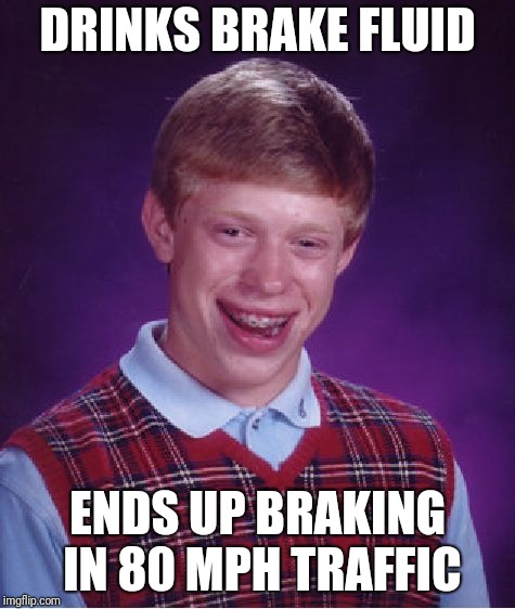 Bad Luck Brian Meme | DRINKS BRAKE FLUID ENDS UP BRAKING IN 80 MPH TRAFFIC | image tagged in memes,bad luck brian | made w/ Imgflip meme maker
