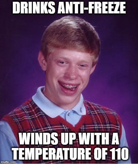 Bad Luck Brian Meme | DRINKS ANTI-FREEZE WINDS UP WITH A TEMPERATURE OF 110 | image tagged in memes,bad luck brian | made w/ Imgflip meme maker
