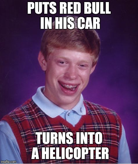 Bad Luck Brian Meme | PUTS RED BULL IN HIS CAR TURNS INTO A HELICOPTER | image tagged in memes,bad luck brian | made w/ Imgflip meme maker
