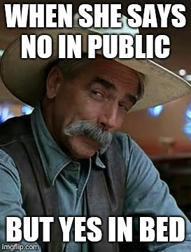 Sam Elliott | WHEN SHE SAYS NO IN PUBLIC BUT YES IN BED | image tagged in sam elliott | made w/ Imgflip meme maker