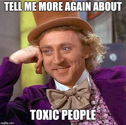 Creepy Condescending Wonka Meme | TELL ME MORE AGAIN ABOUT TOXIC PEOPLE | image tagged in memes,creepy condescending wonka | made w/ Imgflip meme maker