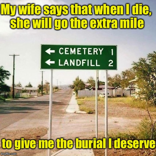 Going the extra mile | My wife says that when I die, she will go the extra mile to give me the burial I deserve | image tagged in memes,bad pun,cemetery,dump | made w/ Imgflip meme maker