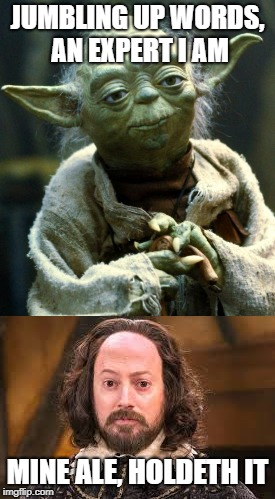 Bard Wars, A New Trope | JUMBLING UP WORDS, AN EXPERT I AM MINE ALE, HOLDETH IT | image tagged in shakespeare,star wars yoda,poetry,star wars | made w/ Imgflip meme maker