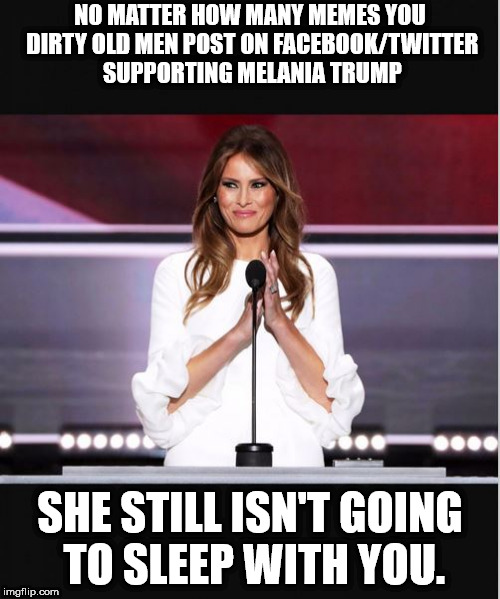 Melania | NO MATTER HOW MANY MEMES YOU DIRTY OLD MEN POST ON FACEBOOK/TWITTER SUPPORTING MELANIA TRUMP SHE STILL ISN'T GOING TO SLEEP WITH YOU. | image tagged in melania trump,melania,melania trump meme | made w/ Imgflip meme maker