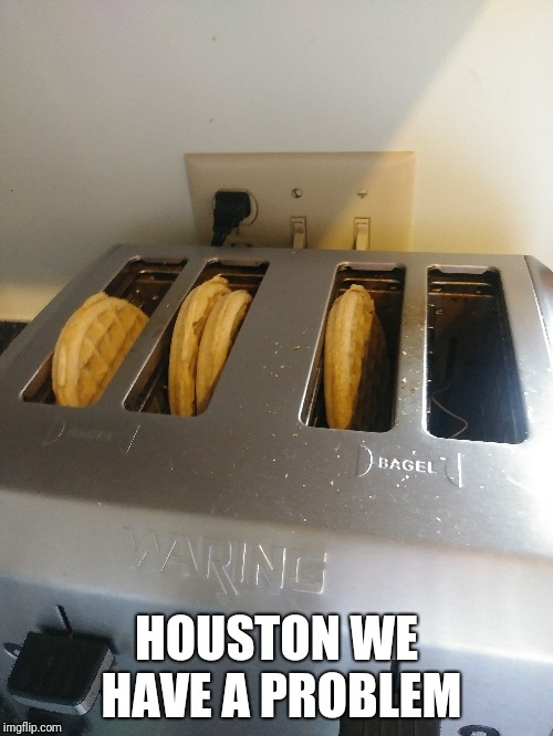 I accidentally did this today... | HOUSTON WE HAVE A PROBLEM | image tagged in waffle,toaster,fail,lol,memes,ilikepie314159265358979 | made w/ Imgflip meme maker