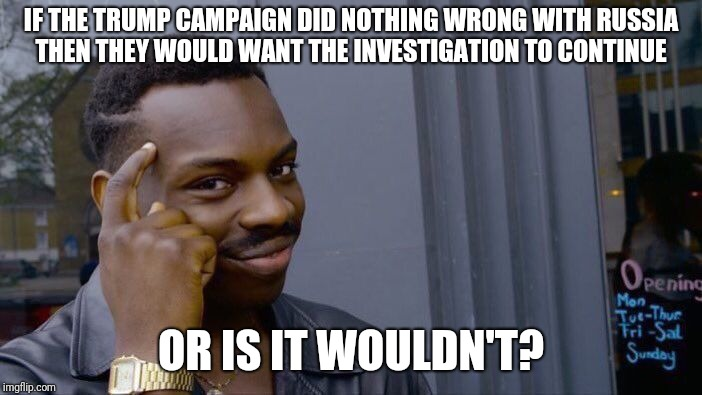 Roll Safe Think About It Meme | IF THE TRUMP CAMPAIGN DID NOTHING WRONG WITH RUSSIA THEN THEY WOULD WANT THE INVESTIGATION TO CONTINUE OR IS IT WOULDN'T? | image tagged in memes,roll safe think about it | made w/ Imgflip meme maker