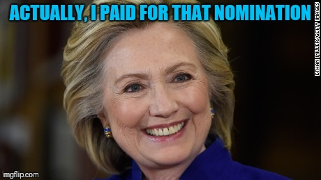 Hillary Clinton U Mad | ACTUALLY, I PAID FOR THAT NOMINATION | image tagged in hillary clinton u mad | made w/ Imgflip meme maker