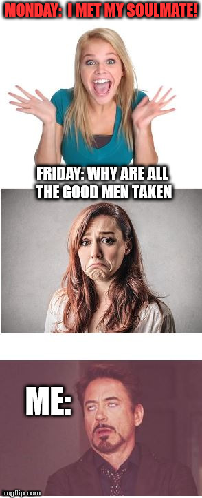 Crazy women.. | MONDAY:  I MET MY SOULMATE! FRIDAY: WHY ARE ALL THE GOOD MEN TAKEN ME: | image tagged in women | made w/ Imgflip meme maker