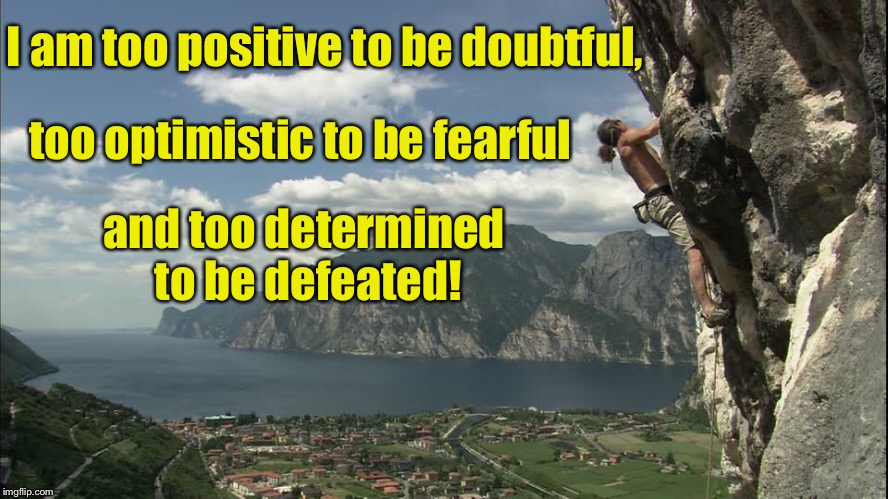 Courage takes strength  | I am too positive to be doubtful, too optimistic to be fearful and too determined to be defeated! | image tagged in inspirational quote,motivational,cliff climbing,courage | made w/ Imgflip meme maker