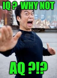 Angry Asian Meme | IQ ?  WHY NOT AQ ?!? | image tagged in memes,angry asian | made w/ Imgflip meme maker