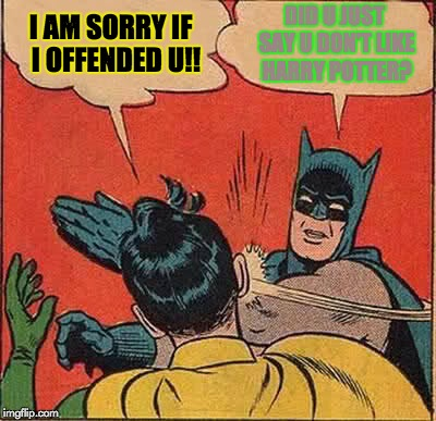 You Did Not Just Say That | I AM SORRY IF  I OFFENDED U!! DID U JUST SAY U DON'T LIKE HARRY POTTER? | image tagged in memes,batman slapping robin | made w/ Imgflip meme maker