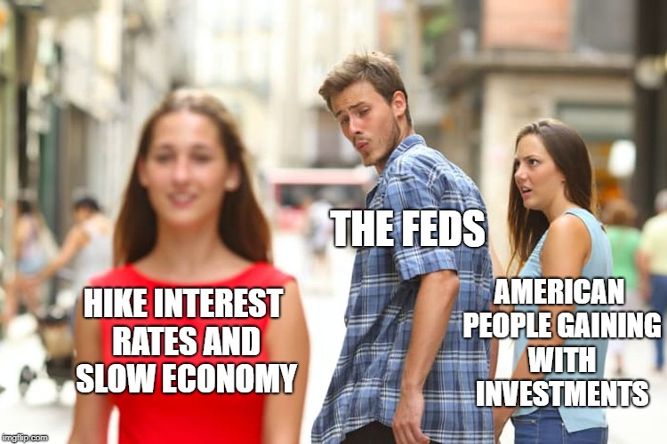 Distracted Boyfriend Meme | HIKE INTEREST RATES AND SLOW ECONOMY THE FEDS AMERICAN PEOPLE GAINING WITH INVESTMENTS | image tagged in memes,distracted boyfriend | made w/ Imgflip meme maker