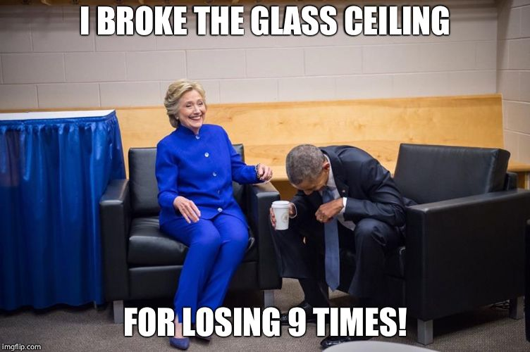 Hillary Obama Laugh | I BROKE THE GLASS CEILING FOR LOSING 9 TIMES! | image tagged in hillary obama laugh | made w/ Imgflip meme maker