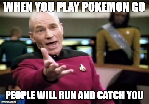 Picard Wtf Meme | WHEN YOU PLAY POKEMON GO PEOPLE WILL RUN AND CATCH YOU | image tagged in memes,picard wtf | made w/ Imgflip meme maker
