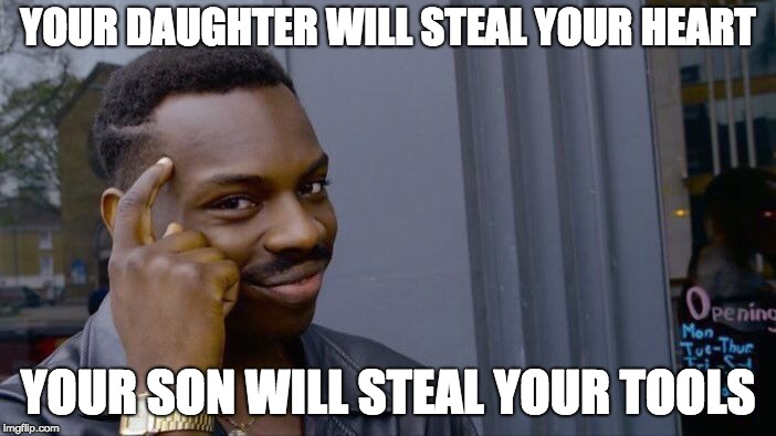 Me (text) Son, where's my chainsaw? I need it. Him: It's in my truck. I needed it for a job. I'll bring it back next weekend... | YOUR DAUGHTER WILL STEAL YOUR HEART YOUR SON WILL STEAL YOUR TOOLS | image tagged in memes,roll safe think about it | made w/ Imgflip meme maker