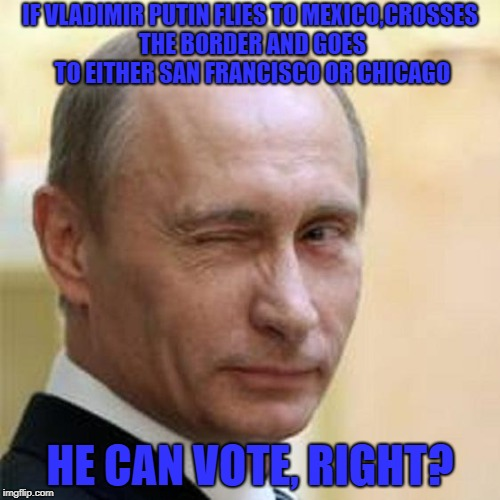 Putin Winking | IF VLADIMIR PUTIN FLIES TO MEXICO,CROSSES THE BORDER AND GOES TO EITHER SAN FRANCISCO OR CHICAGO HE CAN VOTE, RIGHT? | image tagged in putin winking | made w/ Imgflip meme maker